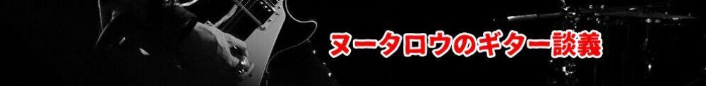 ヌータロウのギター談義